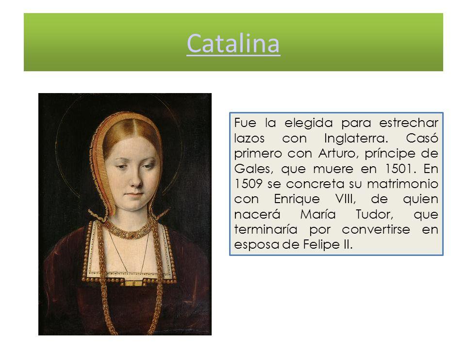 Catalina Fue la elegida para estrechar lazos con Inglaterra. Casó primero con Arturo, príncipe de Gales, que muere en 1501. En 1509 se concreta su mat