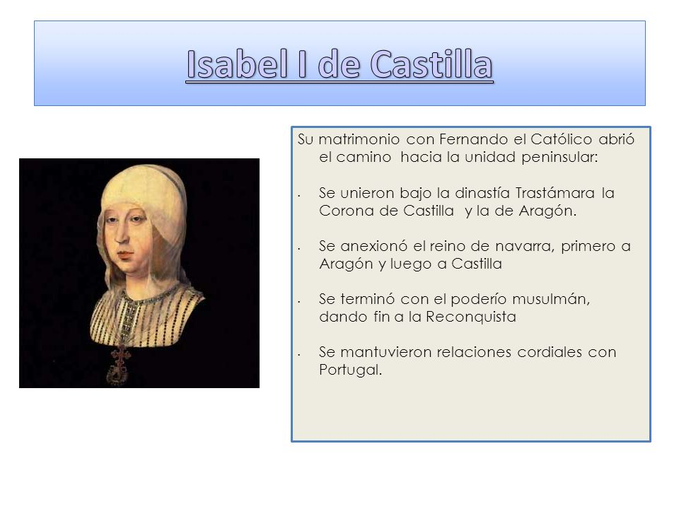 Su matrimonio con Fernando el Católico abrió el camino hacia la unidad peninsular: Se unieron bajo la dinastía Trastámara la Corona de Castilla y la d