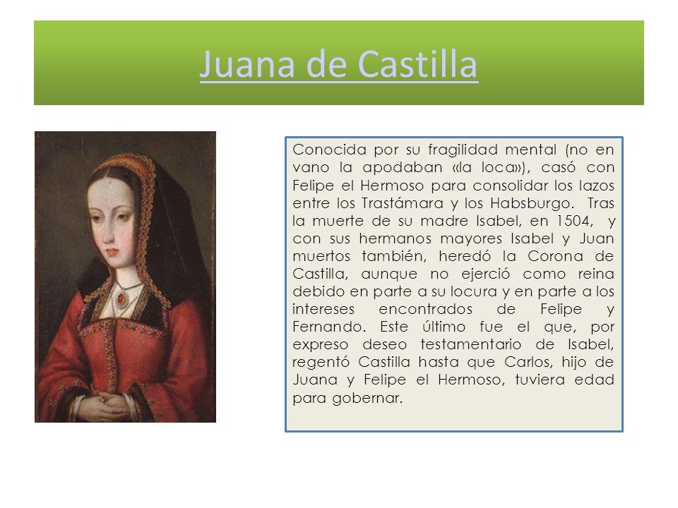 Juana de Castilla Conocida por su fragilidad mental (no en vano la apodaban «la loca»), casó con Felipe el Hermoso para consolidar los lazos entre los