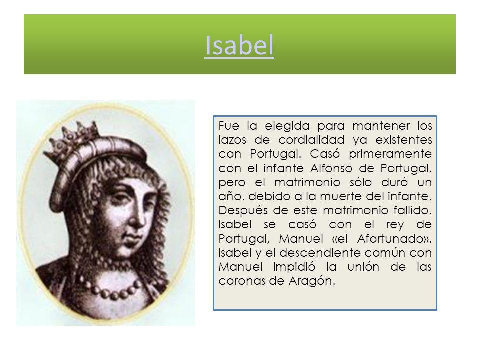 Isabel Fue la elegida para mantener los lazos de cordialidad ya existentes con Portugal. Casó primeramente con el infante Alfonso de Portugal, pero el