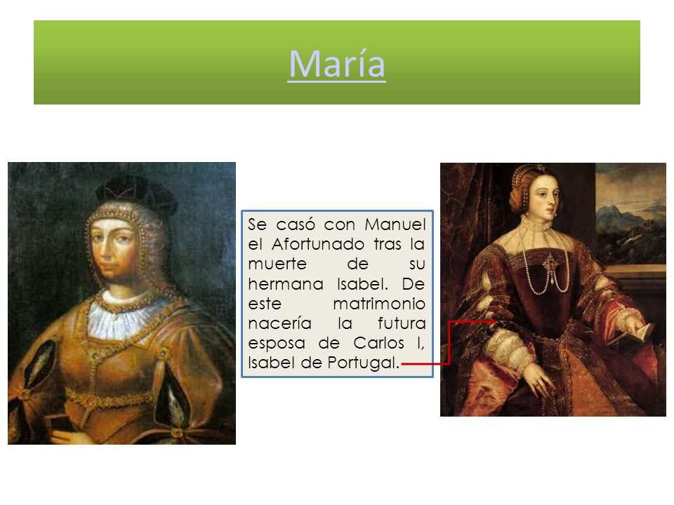 María Se casó con Manuel el Afortunado tras la muerte de su hermana Isabel. De este matrimonio nacería la futura esposa de Carlos I, Isabel de Portuga
