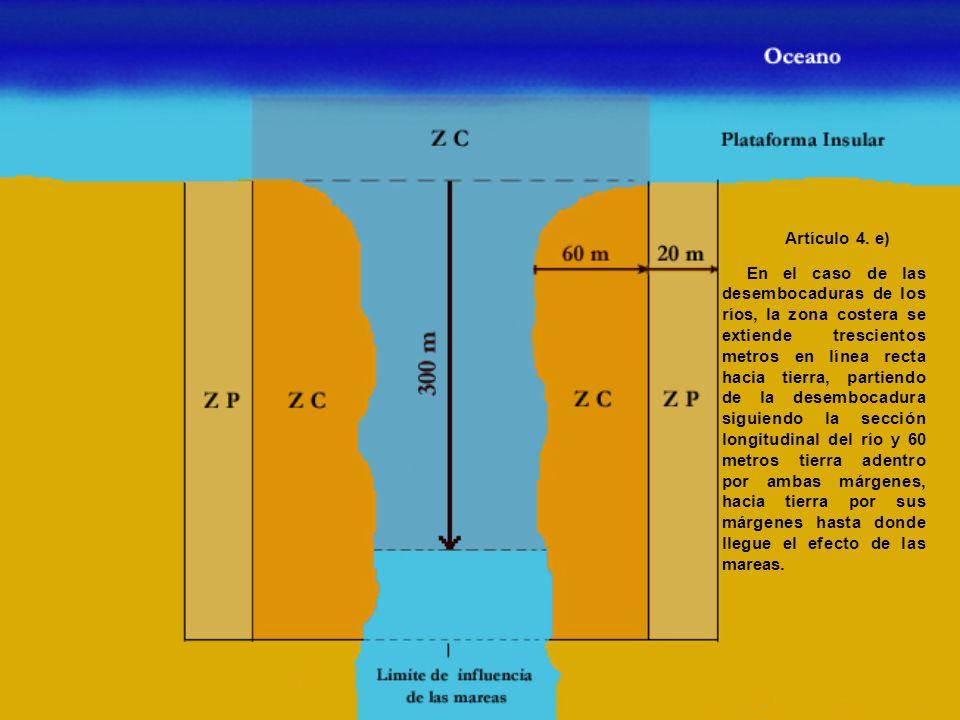 Artículo 4. e) En el caso de las desembocaduras de los ríos, la zona costera se extiende trescientos metros en línea recta hacia tierra, partiendo de
