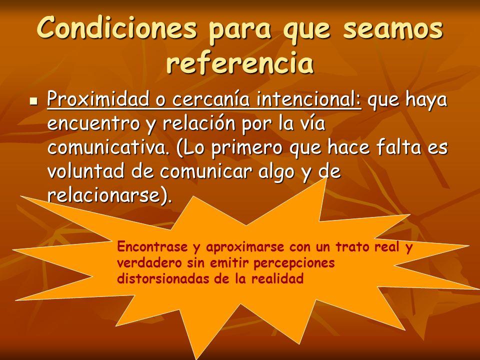 Condiciones para que seamos referencia Proximidad o cercanía intencional: que haya encuentro y relación por la vía comunicativa.