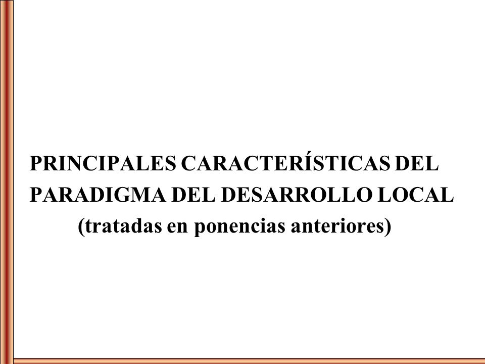 PRINCIPALES CARACTERÍSTICAS DEL PARADIGMA DEL DESARROLLO LOCAL (tratadas en ponencias anteriores)