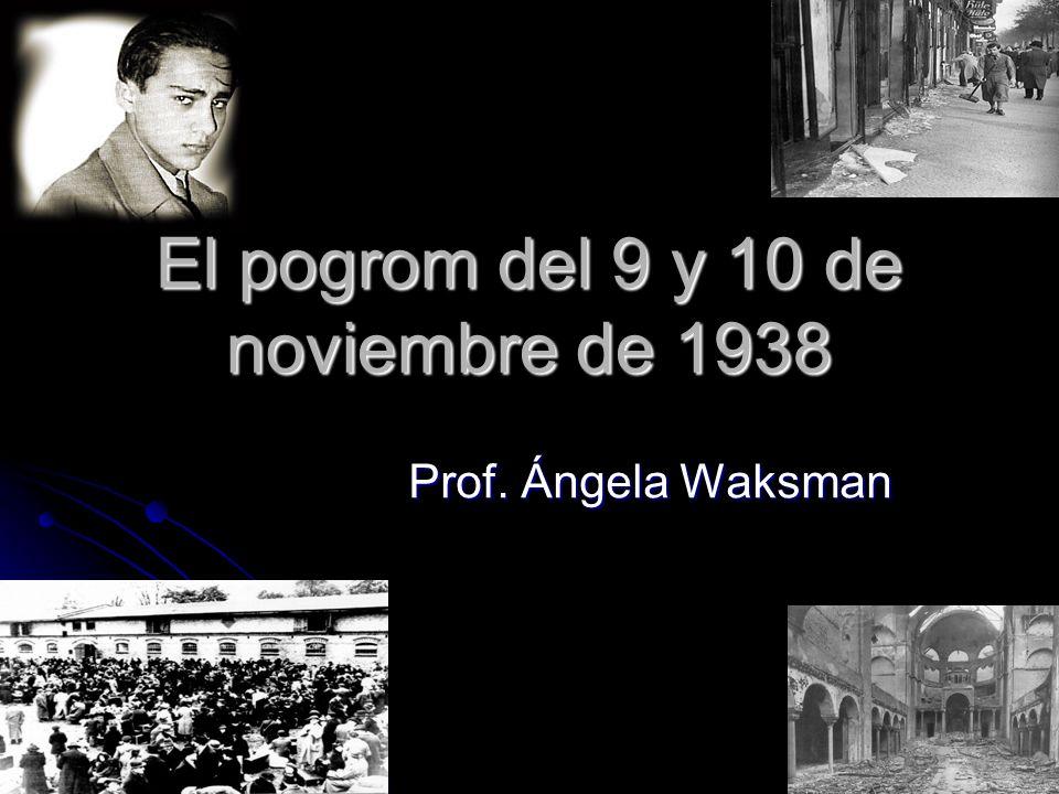 El pogrom del 9 y 10 de noviembre de 1938 Prof. Ángela Waksman Prof. Ángela Waksman