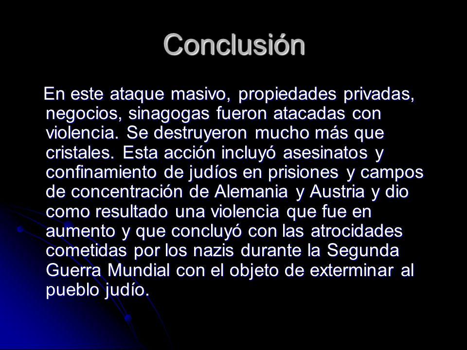 Conclusión En este ataque masivo, propiedades privadas, negocios, sinagogas fueron atacadas con violencia.