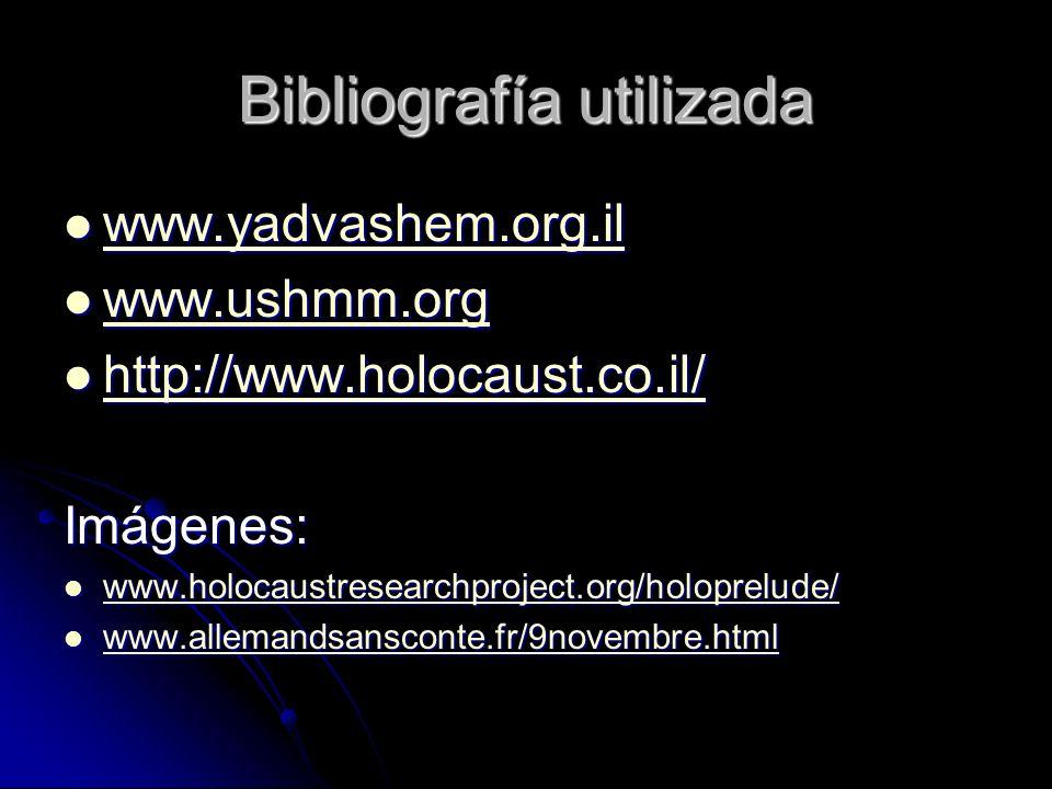 Bibliografía utilizada www.yadvashem.org.il www.yadvashem.org.il www.yadvashem.org.il www.ushmm.org www.ushmm.org www.ushmm.org http://www.holocaust.co.il/ http://www.holocaust.co.il/ http://www.holocaust.co.il/ Imágenes: www.holocaustresearchproject.org/holoprelude/ www.holocaustresearchproject.org/holoprelude/ www.holocaustresearchproject.org/holoprelude/ www.allemandsansconte.fr/9novembre.html www.allemandsansconte.fr/9novembre.html www.allemandsansconte.fr/9novembre.html