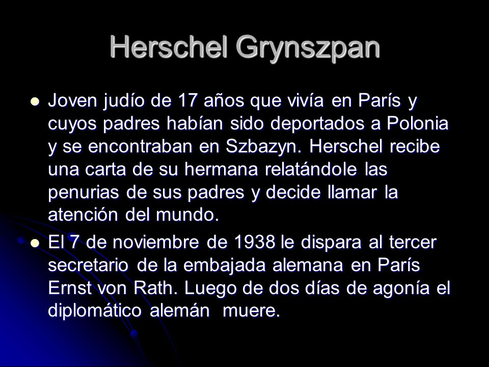 Herschel Grynszpan Joven judío de 17 años que vivía en París y cuyos padres habían sido deportados a Polonia y se encontraban en Szbazyn. Herschel rec