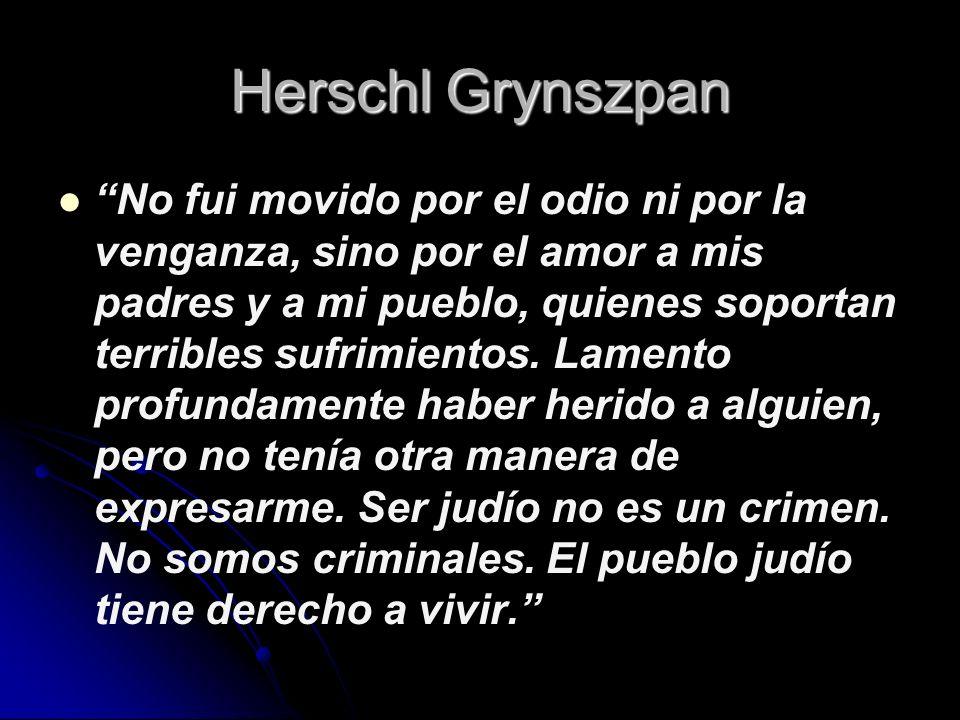 Herschl Grynszpan No fui movido por el odio ni por la venganza, sino por el amor a mis padres y a mi pueblo, quienes soportan terribles sufrimientos.