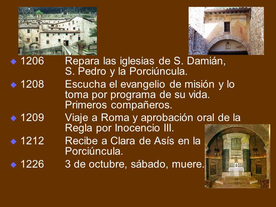 1206Repara las iglesias de S. Damián, S. Pedro y la Porciúncula. 1208Escucha el evangelio de misión y lo toma por programa de su vida. Primeros compañ