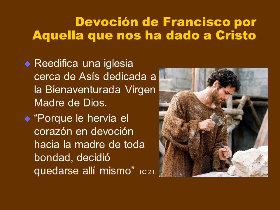 Devoción de Francisco por Aquella que nos ha dado a Cristo Reedifica una iglesia cerca de Asís dedicada a la Bienaventurada Virgen Madre de Dios. Porq
