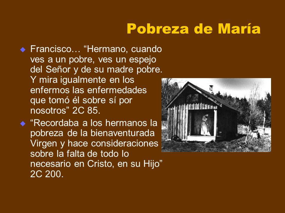 Pobreza de María Francisco… Hermano, cuando ves a un pobre, ves un espejo del Señor y de su madre pobre. Y mira igualmente en los enfermos las enferme