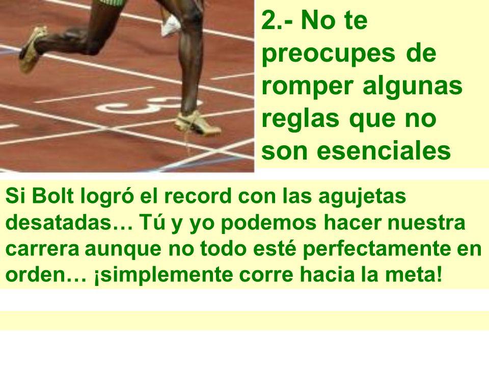 2.- No te preocupes de romper algunas reglas que no son esenciales Si Bolt logró el record con las agujetas desatadas… Tú y yo podemos hacer nuestra c