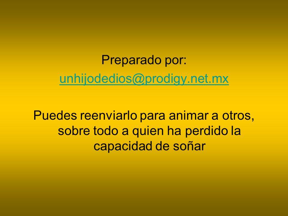 Preparado por: unhijodedios@prodigy.net.mx Puedes reenviarlo para animar a otros, sobre todo a quien ha perdido la capacidad de soñar