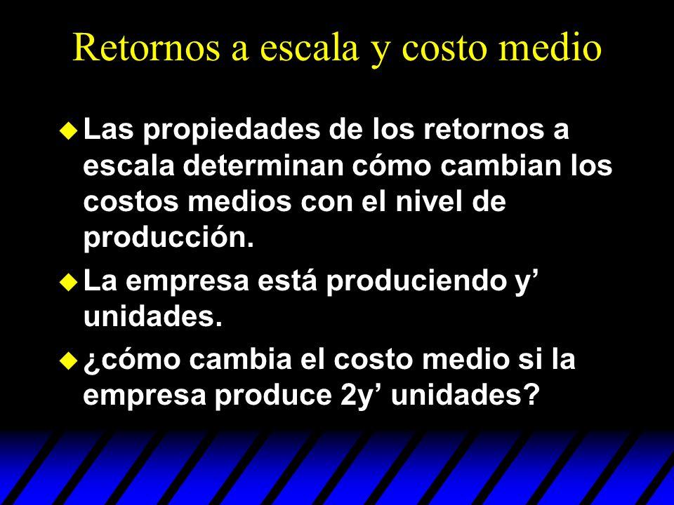 Retornos a escala y costo medio u Las propiedades de los retornos a escala determinan cómo cambian los costos medios con el nivel de producción. u La