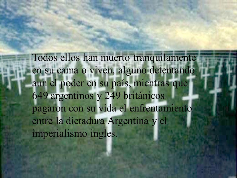 Todos ellos han muerto tranquilamente en su cama o viven, alguno detentando aun el poder en su país, mientras que 649 argentinos y 249 británicos paga