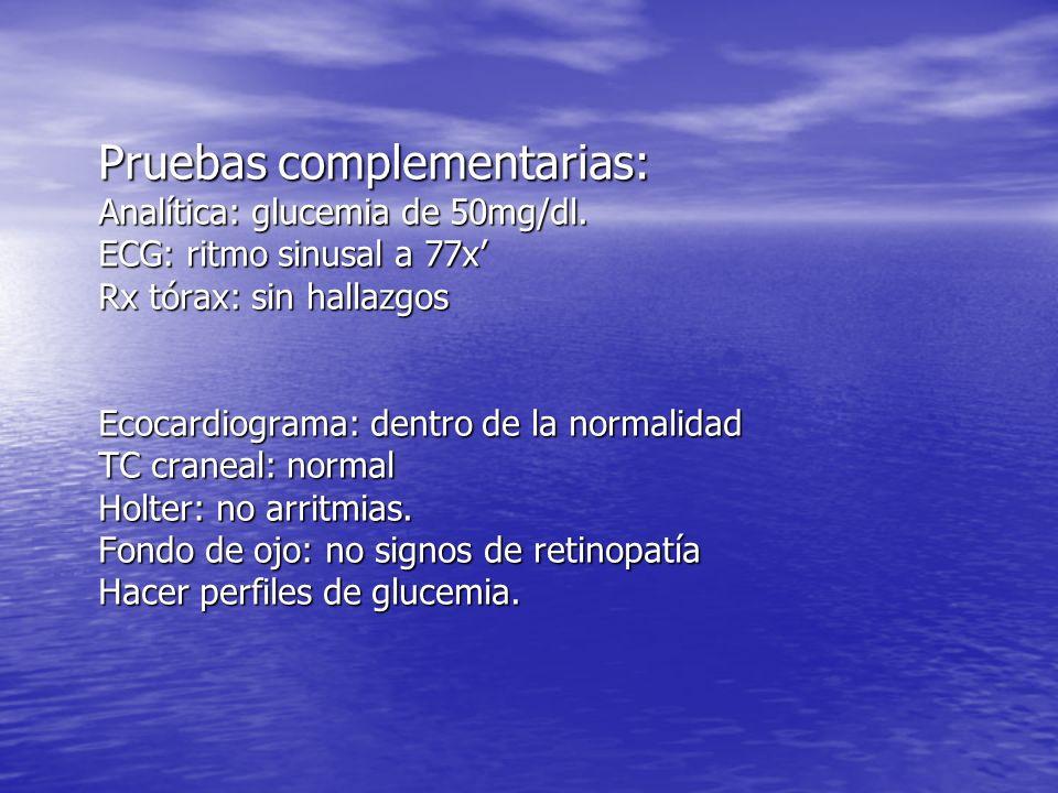 Pruebas complementarias: Analítica: glucemia de 50mg/dl. ECG: ritmo sinusal a 77x Rx tórax: sin hallazgos Ecocardiograma: dentro de la normalidad TC c