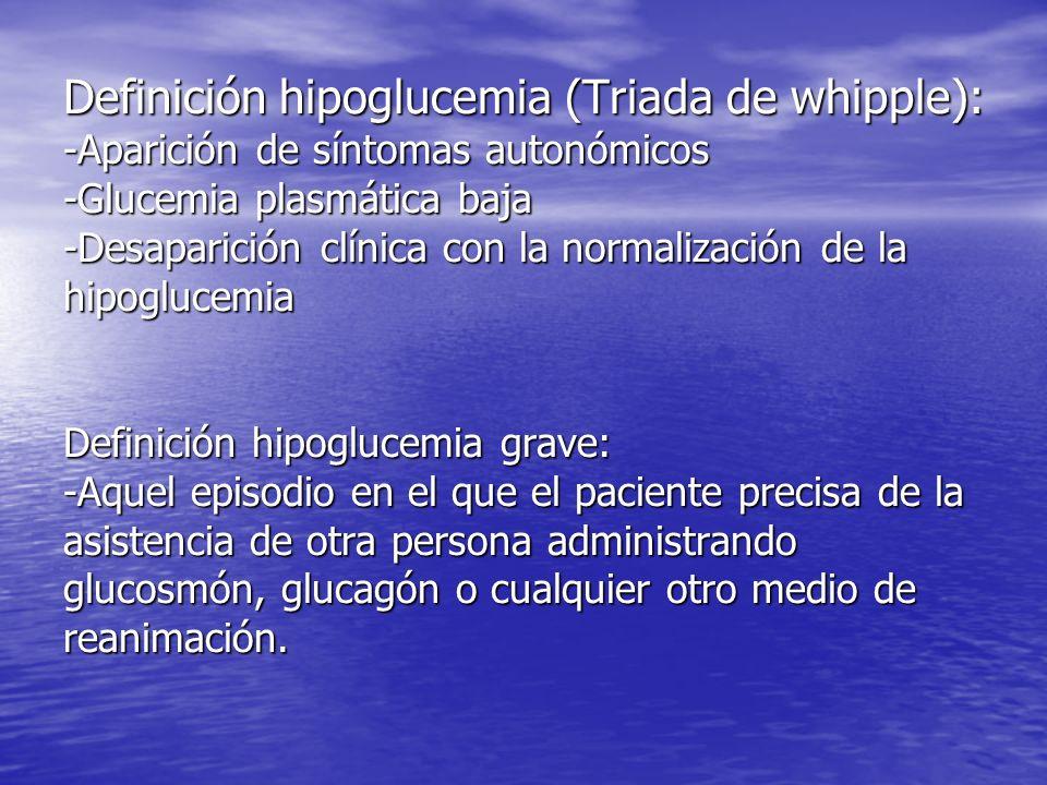 Definición hipoglucemia (Triada de whipple): -Aparición de síntomas autonómicos -Glucemia plasmática baja -Desaparición clínica con la normalización d
