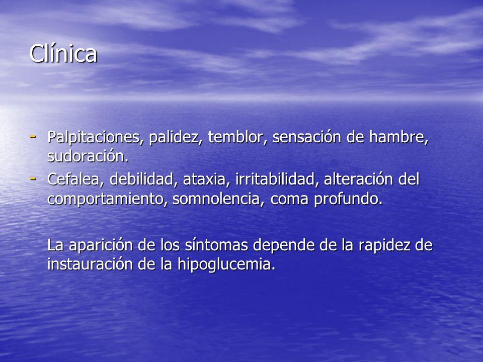 Clínica - Palpitaciones, palidez, temblor, sensación de hambre, sudoración. - Cefalea, debilidad, ataxia, irritabilidad, alteración del comportamiento