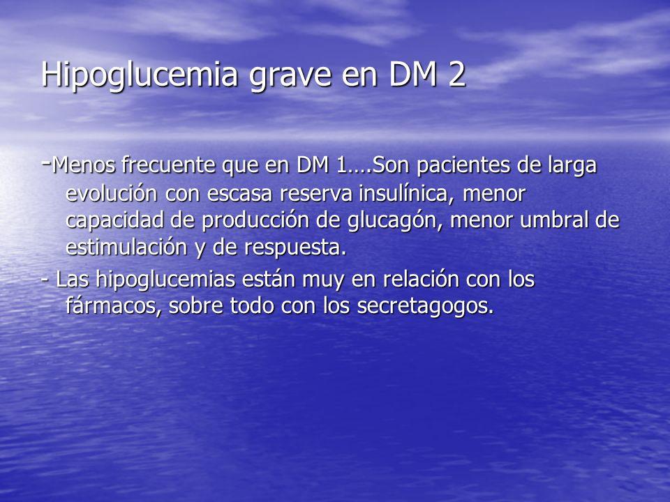 Hipoglucemia grave en DM 2 - Menos frecuente que en DM 1….Son pacientes de larga evolución con escasa reserva insulínica, menor capacidad de producció