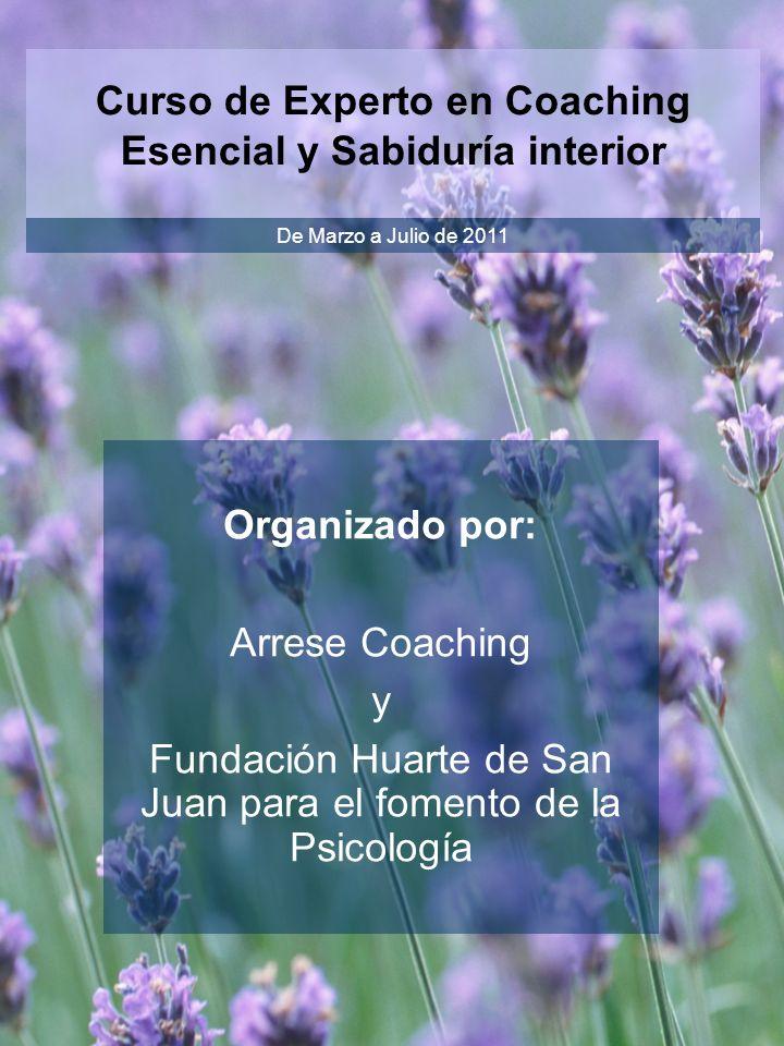 Curso de Experto en Coaching Esencial y Sabiduría interior De Marzo a Julio de 2011 Organizado por: Arrese Coaching y Fundación Huarte de San Juan par