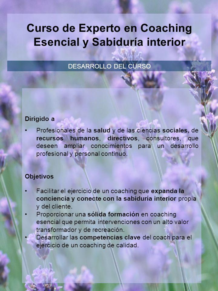 Curso de Experto en Coaching Esencial y Sabiduría interior DESARROLLO DEL CURSO Dirigido a Profesionales de la salud y de las ciencias sociales, de re
