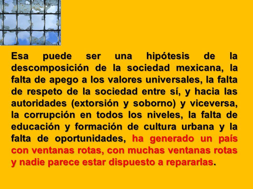Esa puede ser una hipótesis de la descomposición de la sociedad mexicana, la falta de apego a los valores universales, la falta de respeto de la socie