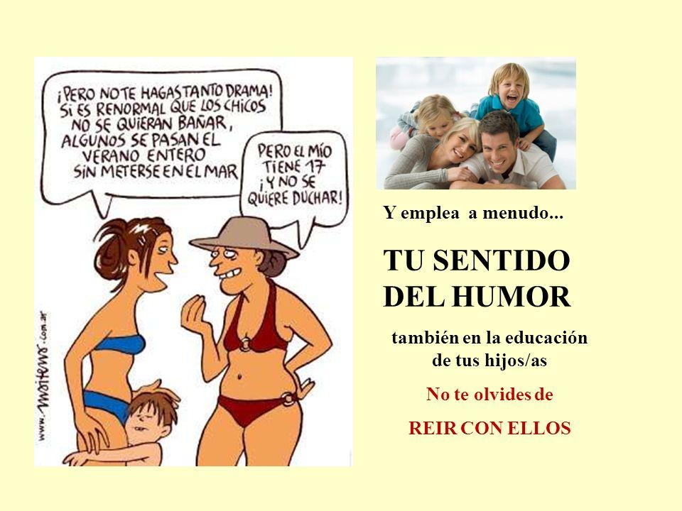 Y emplea a menudo... TU SENTIDO DEL HUMOR también en la educación de tus hijos/as No te olvides de REIR CON ELLOS