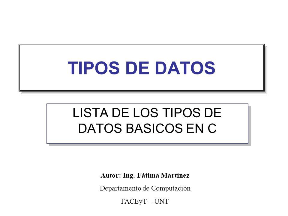 TIPOS DE DATOS LISTA DE LOS TIPOS DE DATOS BASICOS EN C Autor: Ing. Fátima Martínez Departamento de Computación FACEyT – UNT