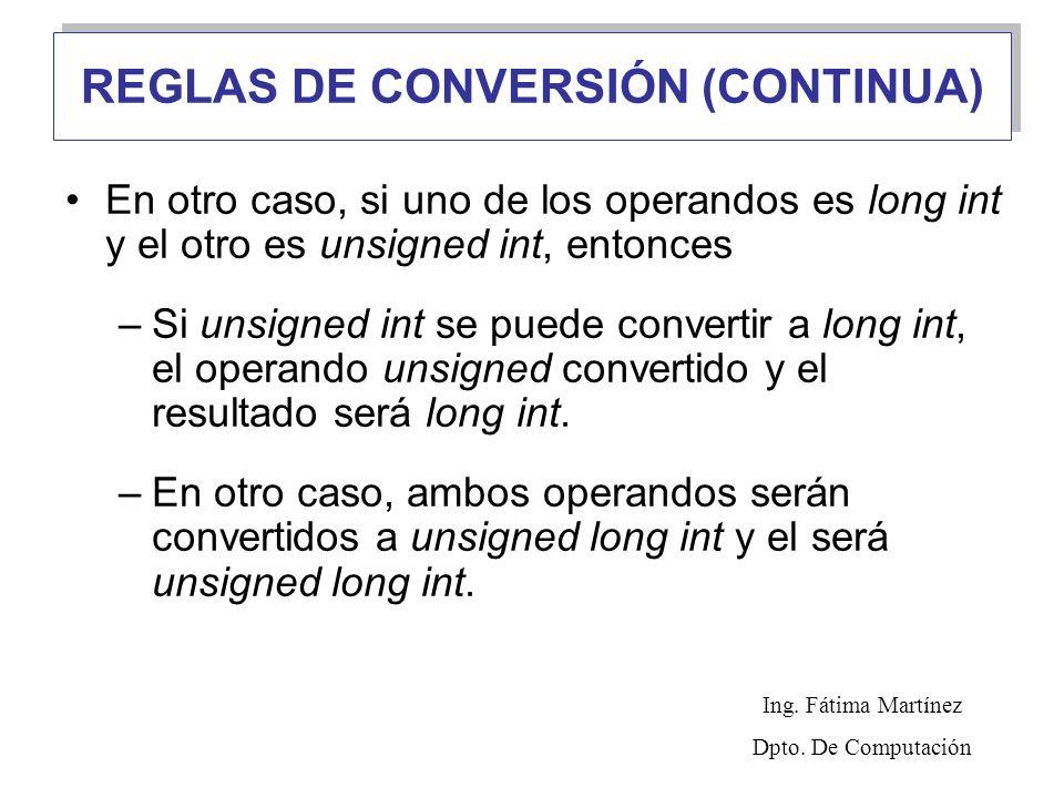 REGLAS DE CONVERSIÓN (CONTINUA) En otro caso, si uno de los operandos es long int y el otro es unsigned int, entonces –Si unsigned int se puede convertir a long int, el operando unsigned convertido y el resultado será long int.