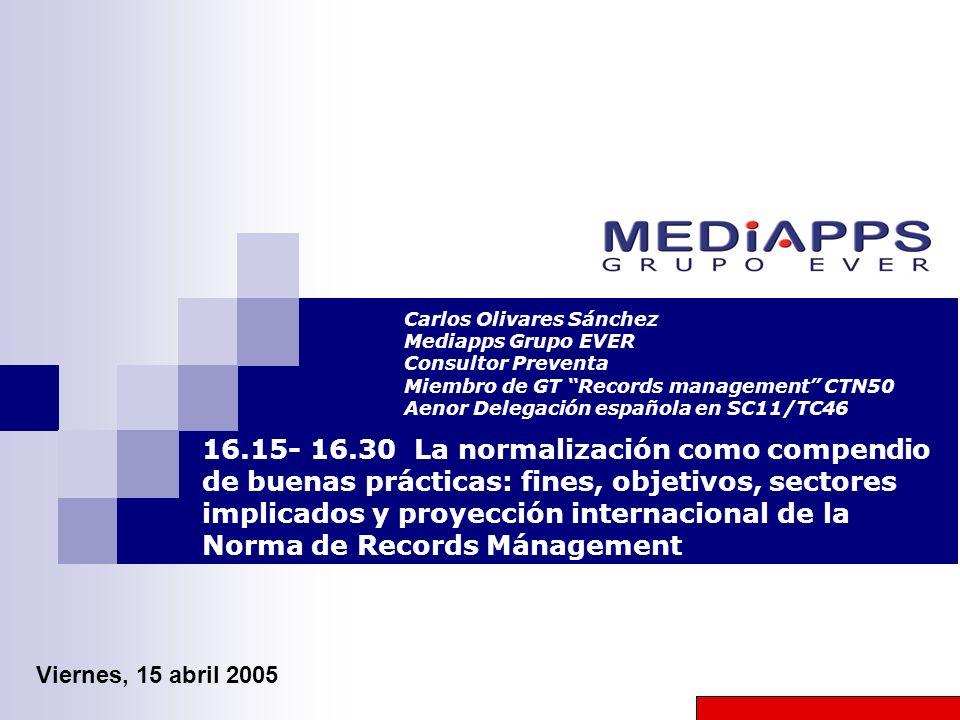 Carlos Olivares Sánchez Mediapps Grupo EVER Consultor Preventa Miembro de GT Records management CTN50 Aenor Delegación española en SC11/TC46 16.15- 16