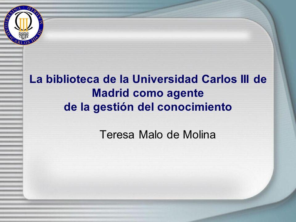 La biblioteca de la Universidad Carlos III de Madrid como agente de la gestión del conocimiento Teresa Malo de Molina
