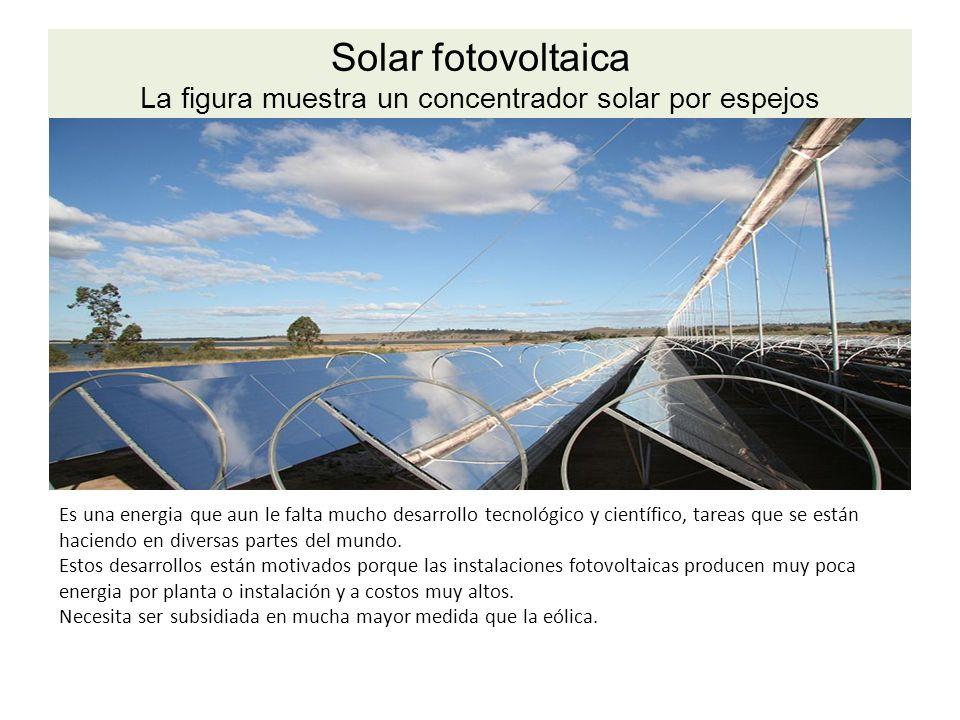 Solar fotovoltaica La figura muestra un concentrador solar por espejos Es una energia que aun le falta mucho desarrollo tecnológico y científico, tareas que se están haciendo en diversas partes del mundo.