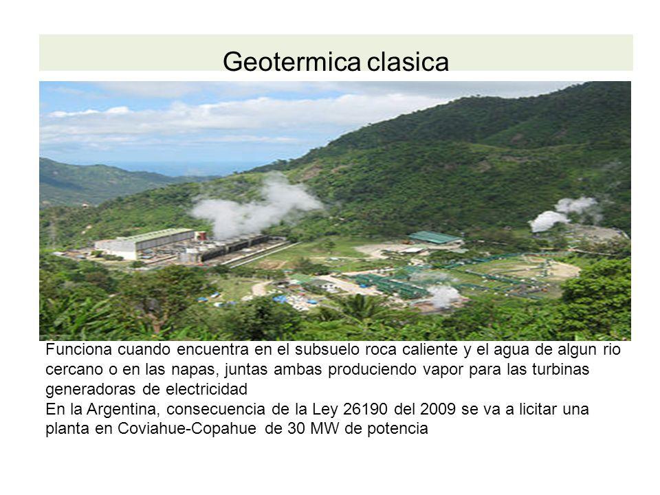 Geotermica clasica Funciona cuando encuentra en el subsuelo roca caliente y el agua de algun rio cercano o en las napas, juntas ambas produciendo vapor para las turbinas generadoras de electricidad En la Argentina, consecuencia de la Ley 26190 del 2009 se va a licitar una planta en Coviahue-Copahue de 30 MW de potencia