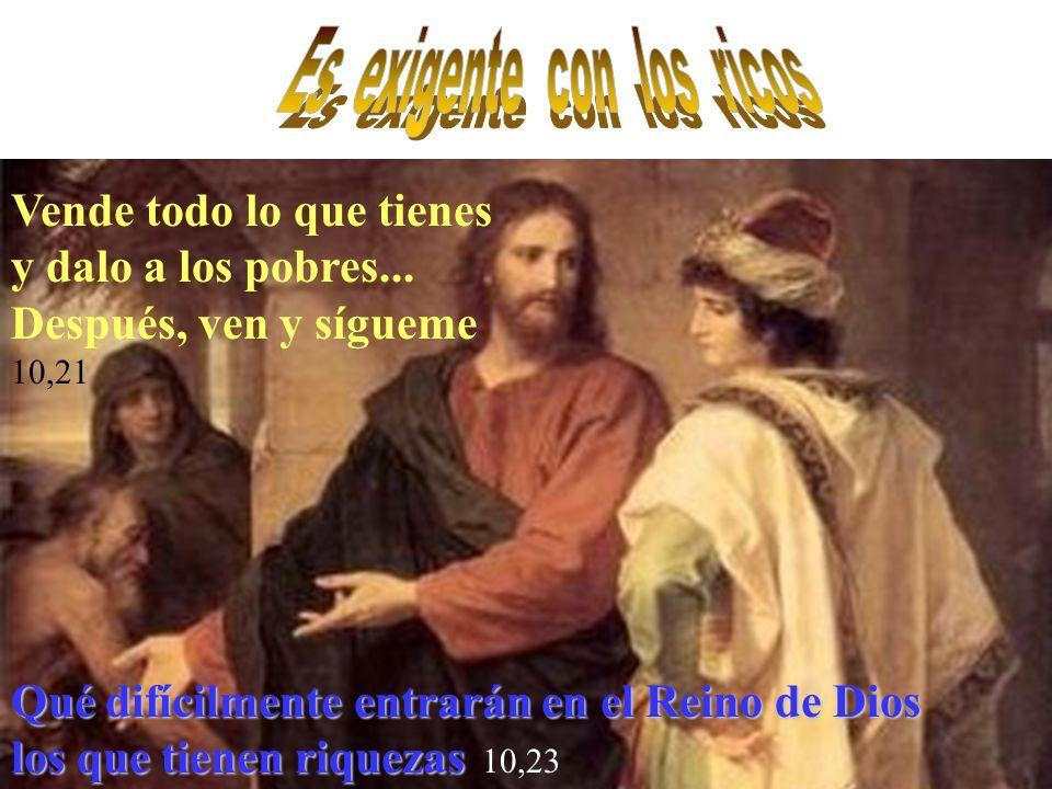 Vende todo lo que tienes y dalo a los pobres... Después, ven y sígueme 10,21 Qué difícilmente entrarán en el Reino de Dios los que tienen riquezas los