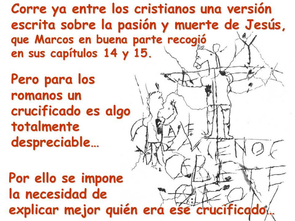 Corre ya entre los cristianos una versión escrita sobre la pasión y muerte de Jesús, que Marcos en buena parte recogió en sus capítulos 14 y 15. Pero