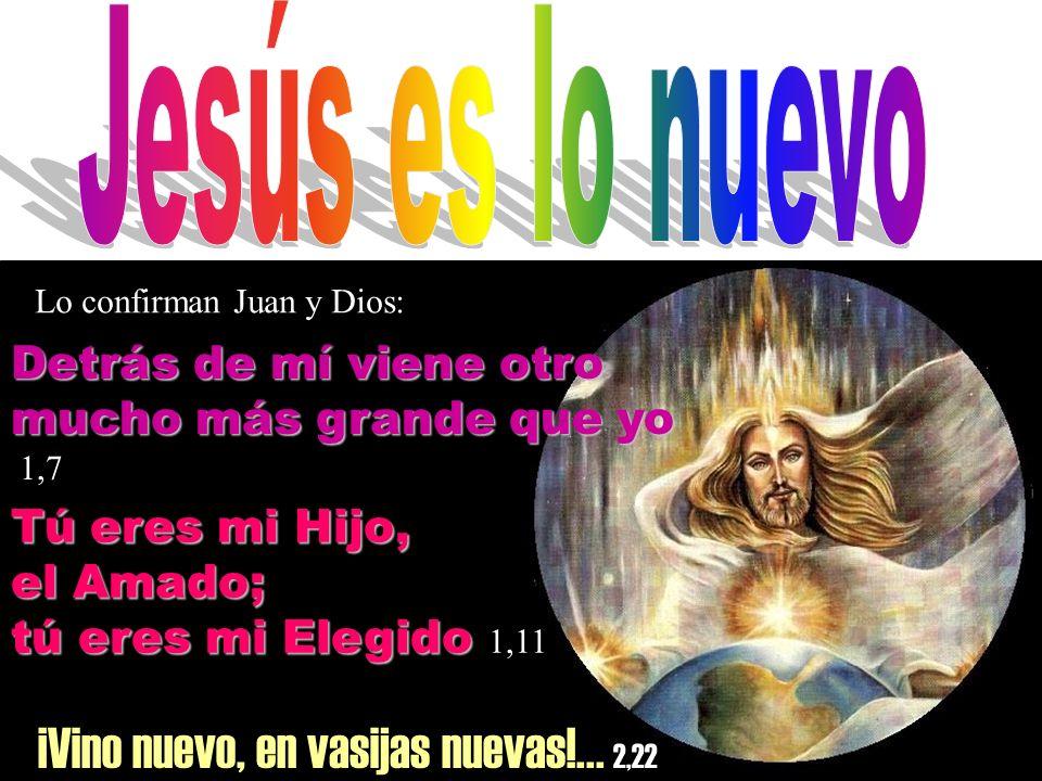 ¡Vino nuevo, en vasijas nuevas!... 2,22 Lo confirman Juan y Dios: Detrás de mí viene otro mucho más grande que yo 1,7 Tú eres mi Hijo, el Amado; tú er
