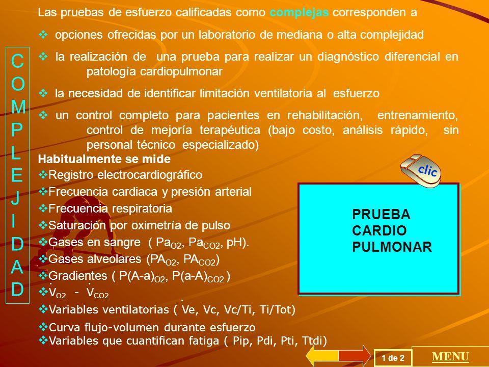 PRUEBA CARDIO PULMONAR PRUEBA CARDIO PULMONAR Las pruebas de esfuerzo calificadas como complejas corresponden a opciones ofrecidas por un laboratorio de mediana o alta complejidad la realización de una prueba para realizar un diagnóstico diferencial en patología cardiopulmonar la necesidad de identificar limitación ventilatoria al esfuerzo un control completo para pacientes en rehabilitación, entrenamiento, control de mejoría terapéutica (bajo costo, análisis rápido, sin personal técnico especializado) Habitualmente se mide Registro electrocardiográfico Frecuencia cardiaca y presión arterial Frecuencia respiratoria Saturación por oximetría de pulso Gases en sangre ( Pa O2, Pa CO2, pH).