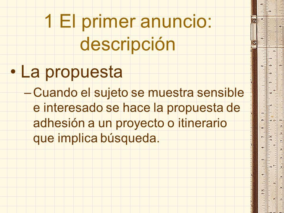 1 El primer anuncio: descripción La propuesta –Cuando el sujeto se muestra sensible e interesado se hace la propuesta de adhesión a un proyecto o itin