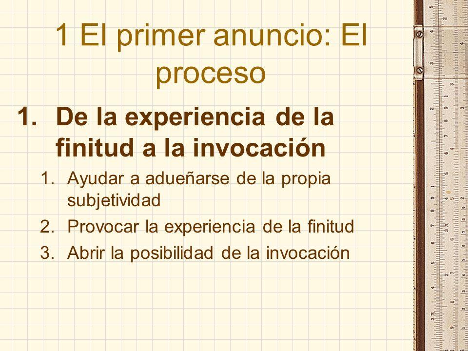 1 El primer anuncio: El proceso 1.De la experiencia de la finitud a la invocación 1.Ayudar a adueñarse de la propia subjetividad 2.Provocar la experie