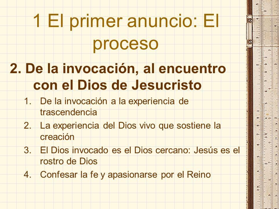 1 El primer anuncio: El proceso 2. De la invocación, al encuentro con el Dios de Jesucristo 1.De la invocación a la experiencia de trascendencia 2.La