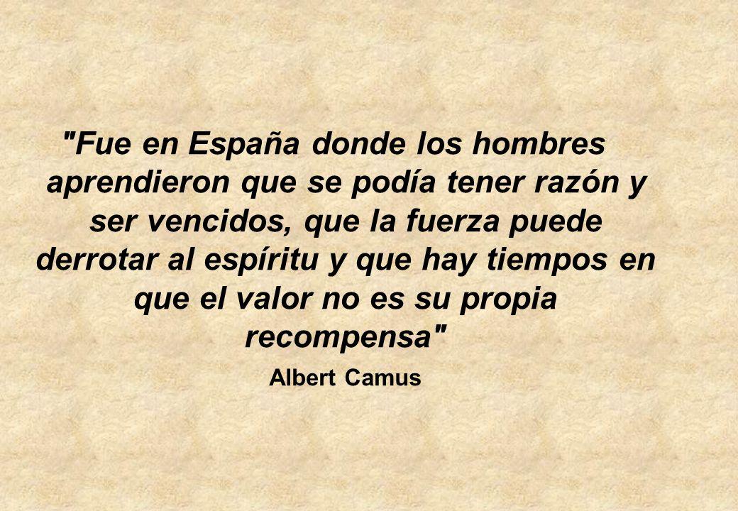 Fue en España donde los hombres aprendieron que se podía tener razón y ser vencidos, que la fuerza puede derrotar al espíritu y que hay tiempos en que el valor no es su propia recompensa Albert Camus