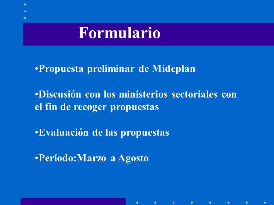 Propuesta preliminar de Mideplan Discusión con los ministerios sectoriales con el fin de recoger propuestas Evaluación de las propuestas Período:Marzo a Agosto Formulario