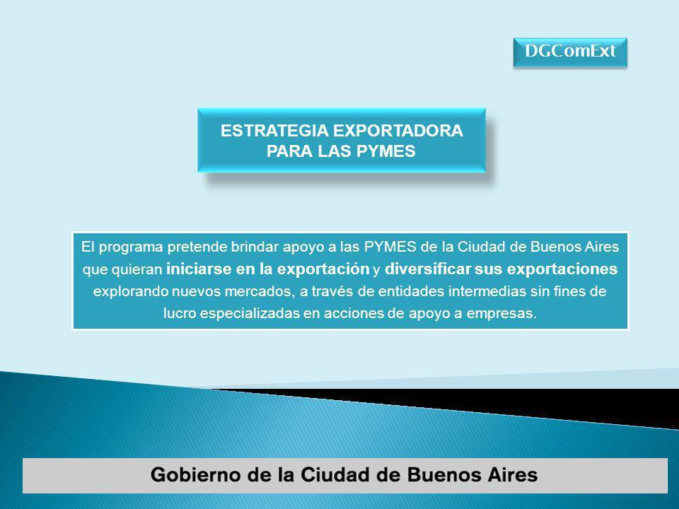 DGComExt El programa pretende brindar apoyo a las PYMES de la Ciudad de Buenos Aires que quieran iniciarse en la exportación y diversificar sus exportaciones explorando nuevos mercados, a través de entidades intermedias sin fines de lucro especializadas en acciones de apoyo a empresas.