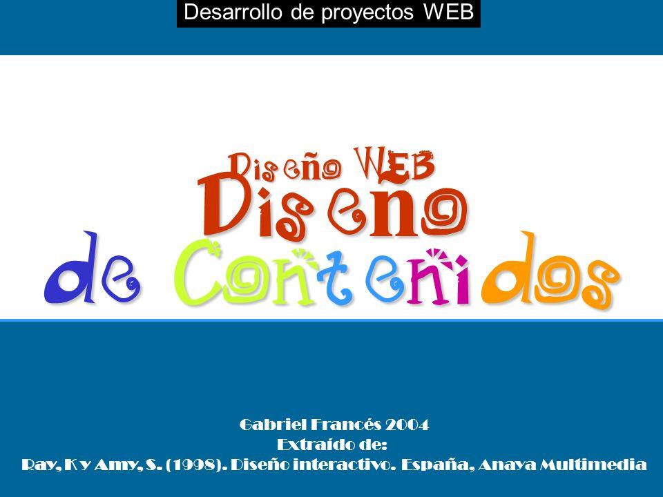 Desarrollo de proyectos WEBDiseño WEB Diseño de Contenidos Gabriel Francés 2004 Extraído de: Ray, K y Amy, S. (1998). Diseño interactivo. España, Anay