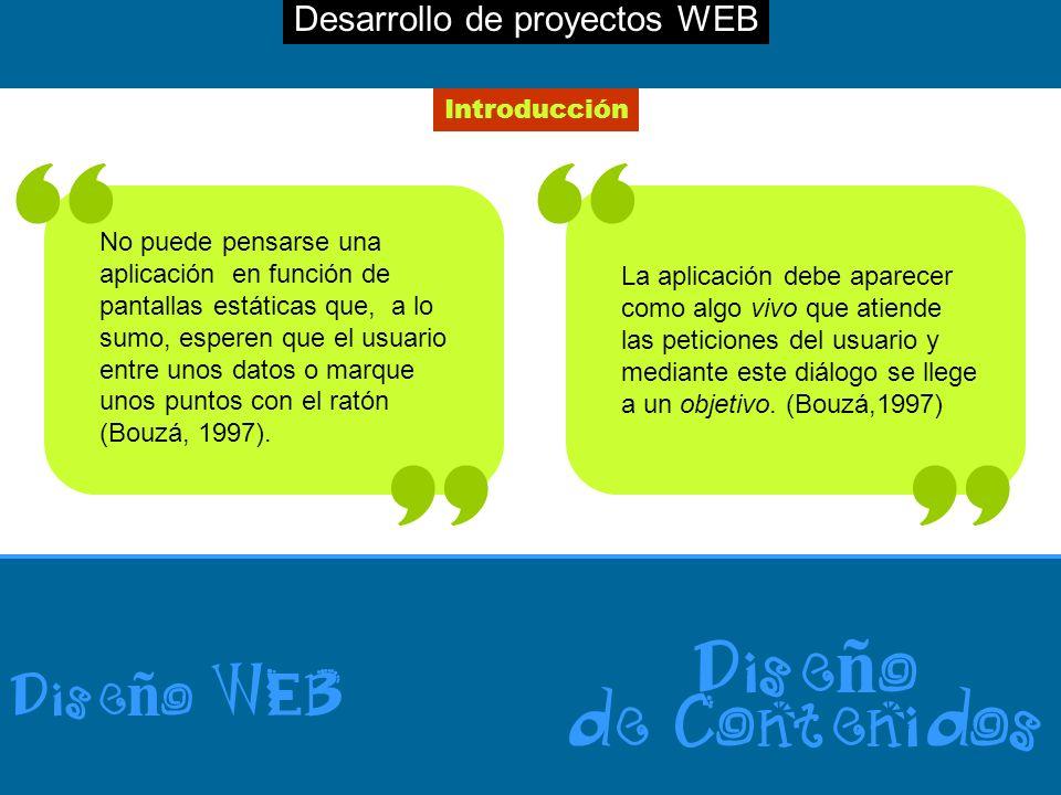 Desarrollo de proyectos WEB Dise ñ o WEB Dise ñ o de Contenidos Introducción No puede pensarse una aplicación en función de pantallas estáticas que, a lo sumo, esperen que el usuario entre unos datos o marque unos puntos con el ratón (Bouzá, 1997).