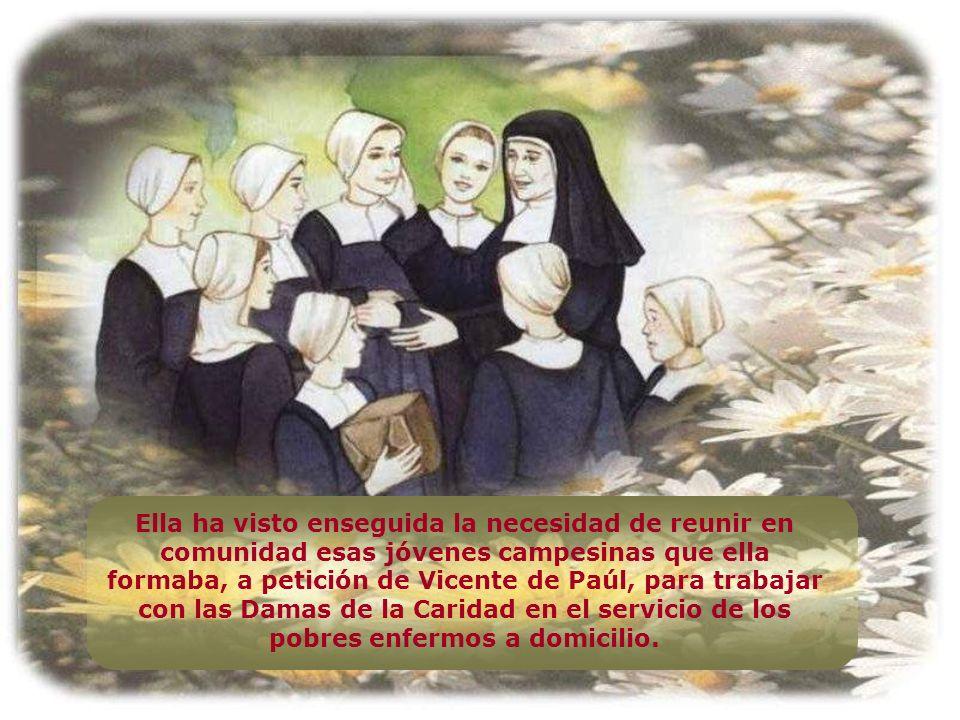 Ella ha visto enseguida la necesidad de reunir en comunidad esas jóvenes campesinas que ella formaba, a petición de Vicente de Paúl, para trabajar con las Damas de la Caridad en el servicio de los pobres enfermos a domicilio.