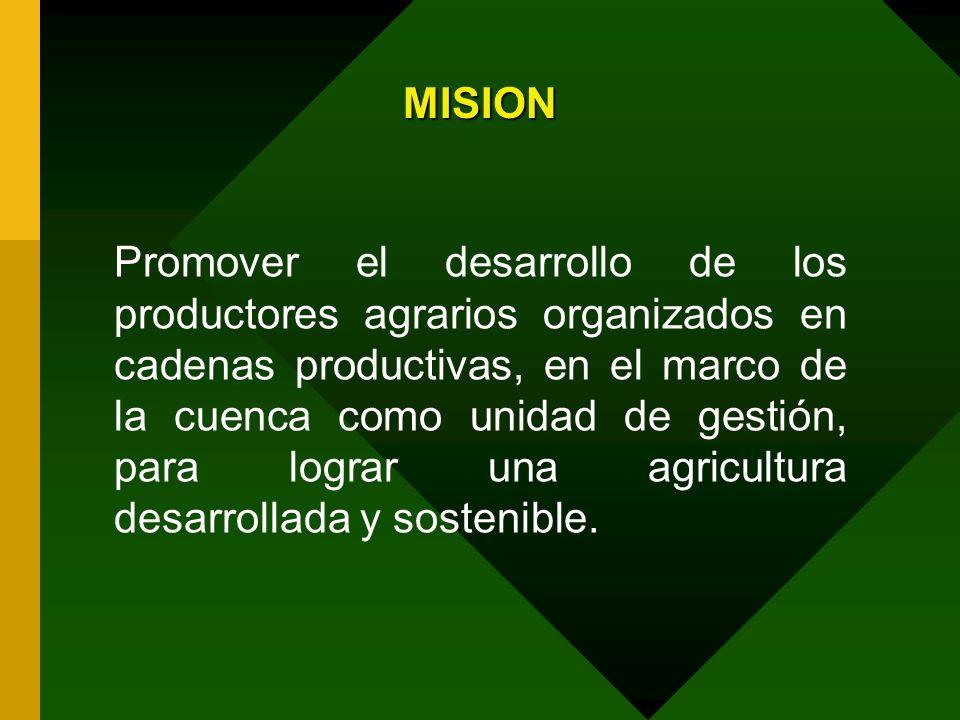 MISION Promover el desarrollo de los productores agrarios organizados en cadenas productivas, en el marco de la cuenca como unidad de gestión, para lo