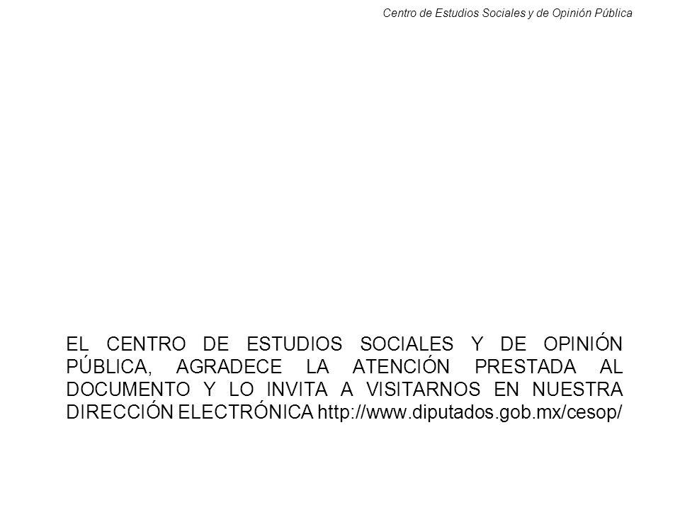 Centro de Estudios Sociales y de Opinión Pública EL CENTRO DE ESTUDIOS SOCIALES Y DE OPINIÓN PÚBLICA, AGRADECE LA ATENCIÓN PRESTADA AL DOCUMENTO Y LO INVITA A VISITARNOS EN NUESTRA DIRECCIÓN ELECTRÓNICA http://www.diputados.gob.mx/cesop/
