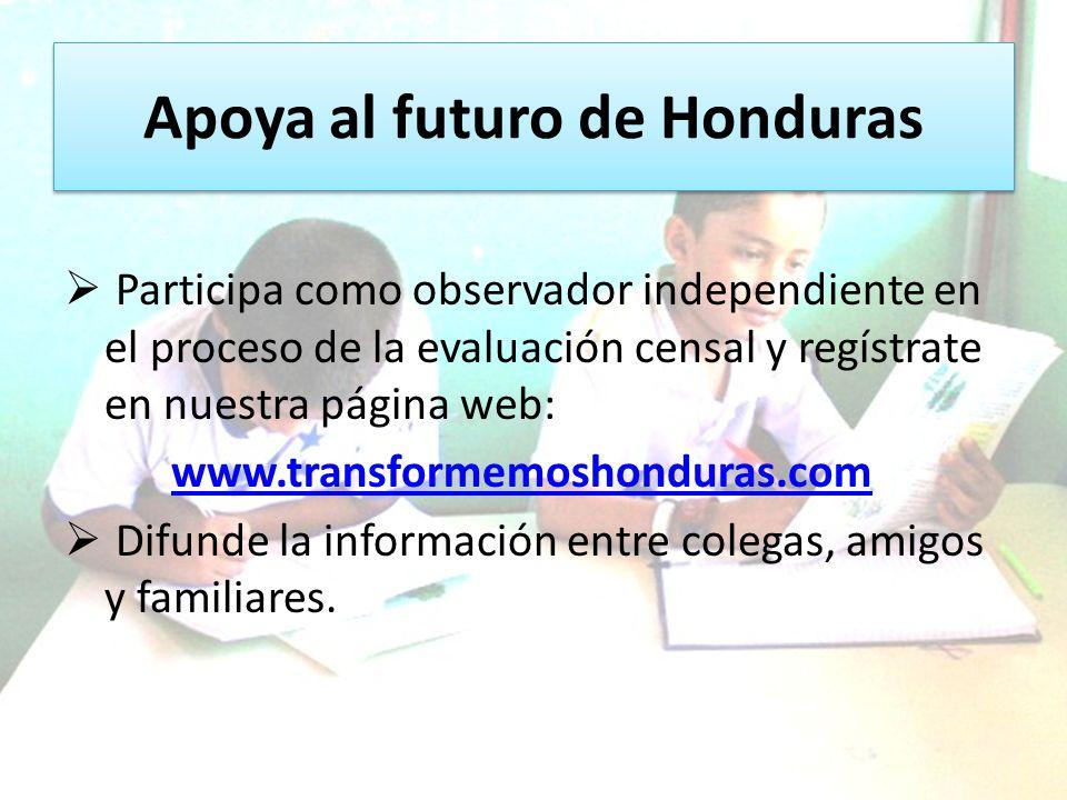 Apoya al futuro de Honduras Participa como observador independiente en el proceso de la evaluación censal y regístrate en nuestra página web: www.transformemoshonduras.com Difunde la información entre colegas, amigos y familiares.